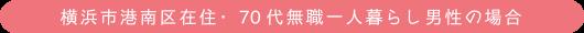 横浜市港南区在住・70代無職一人暮らし男性の場合